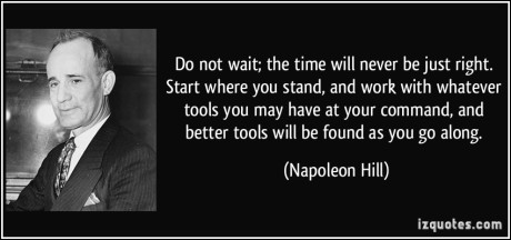 quote-do-not-wait-the-time-will-never-be-just-right-start-where-you-stand-and-work-with-whatever-tools-napoleon-hill-237453